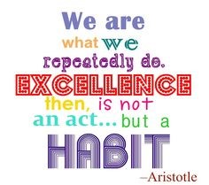 We are what we repeatedly do. Excellence then, is not an act, but a habit.