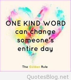One kind word can change someone's entire day.