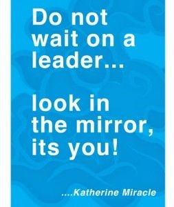 Do not wait on a leader...look in the mirror, its you!
